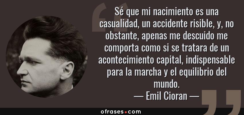 Frases de Emil Cioran - Sé que mi nacimiento es una casualidad, un accidente risible, y, no obstante, apenas me descuido me comporta como si se tratara de un acontecimiento capital, indispensable para la marcha y el equilibrio del mundo.