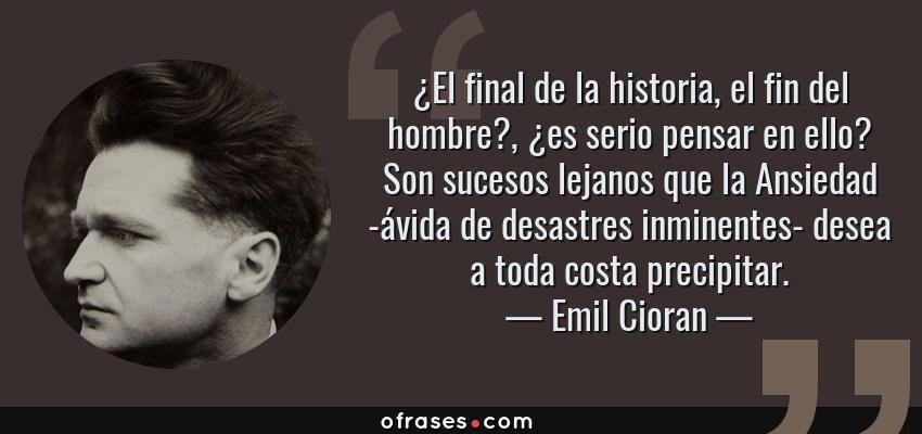 Frases de Emil Cioran - ¿El final de la historia, el fin del hombre?, ¿es serio pensar en ello? Son sucesos lejanos que la Ansiedad -ávida de desastres inminentes- desea a toda costa precipitar.