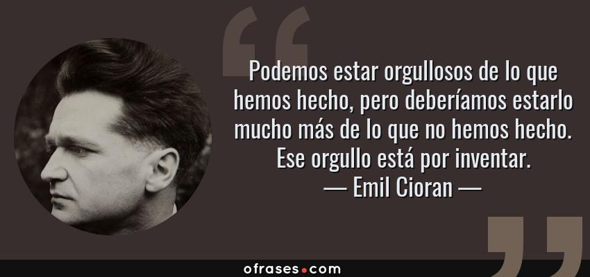 Frases de Emil Cioran - Podemos estar orgullosos de lo que hemos hecho, pero deberíamos estarlo mucho más de lo que no hemos hecho. Ese orgullo está por inventar.