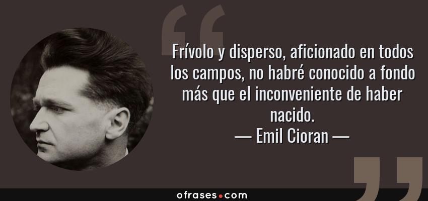 Frases de Emil Cioran - Frívolo y disperso, aficionado en todos los campos, no habré conocido a fondo más que el inconveniente de haber nacido.