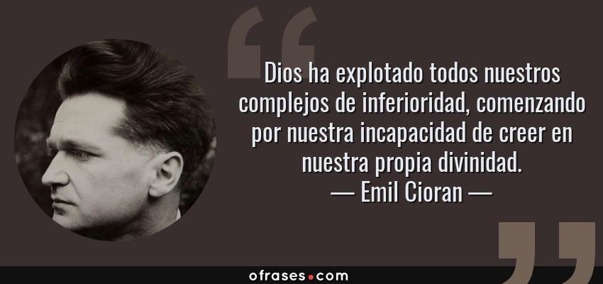 Frases de Emil Cioran - Dios ha explotado todos nuestros complejos de inferioridad, comenzando por nuestra incapacidad de creer en nuestra propia divinidad.