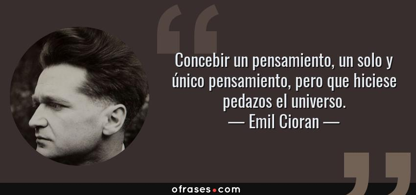 Frases de Emil Cioran - Concebir un pensamiento, un solo y único pensamiento, pero que hiciese pedazos el universo.