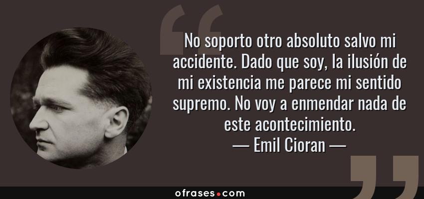 Frases de Emil Cioran - No soporto otro absoluto salvo mi accidente. Dado que soy, la ilusión de mi existencia me parece mi sentido supremo. No voy a enmendar nada de este acontecimiento.