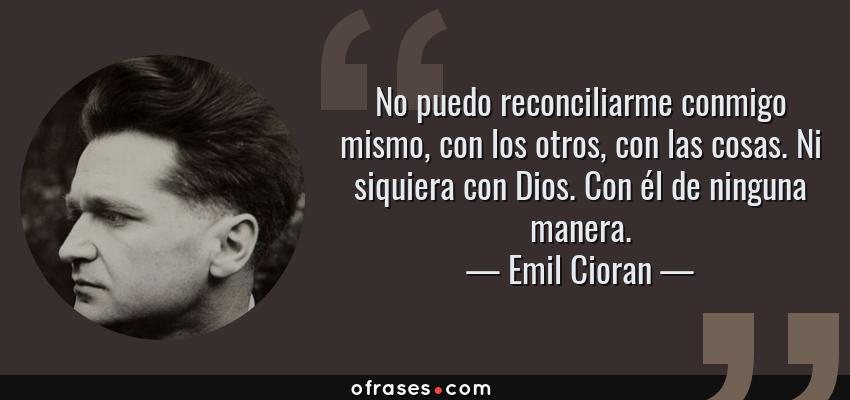 Frases de Emil Cioran - No puedo reconciliarme conmigo mismo, con los otros, con las cosas. Ni siquiera con Dios. Con él de ninguna manera.