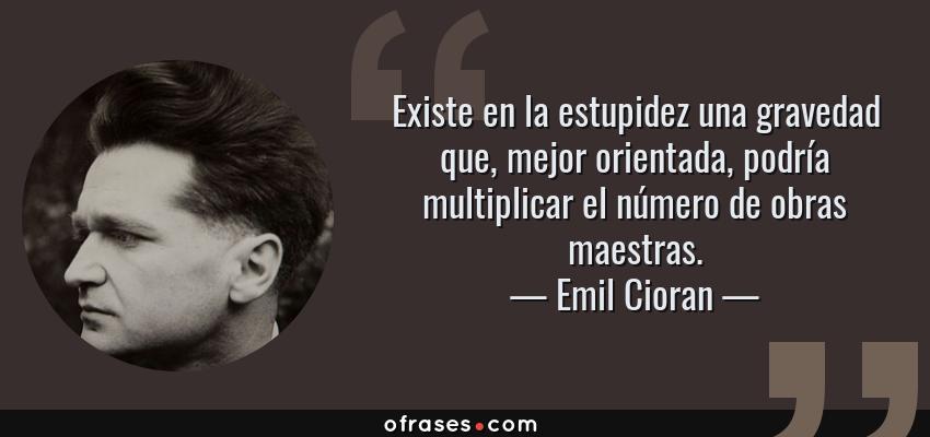 Frases de Emil Cioran - Existe en la estupidez una gravedad que, mejor orientada, podría multiplicar el número de obras maestras.