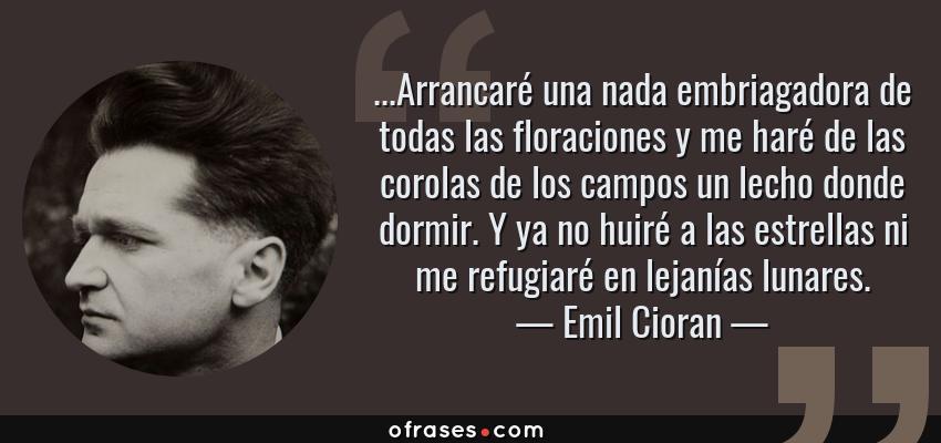 Frases de Emil Cioran - ...Arrancaré una nada embriagadora de todas las floraciones y me haré de las corolas de los campos un lecho donde dormir. Y ya no huiré a las estrellas ni me refugiaré en lejanías lunares.
