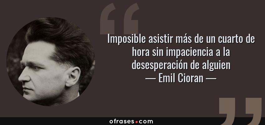 Frases de Emil Cioran - Imposible asistir más de un cuarto de hora sin impaciencia a la desesperación de alguien