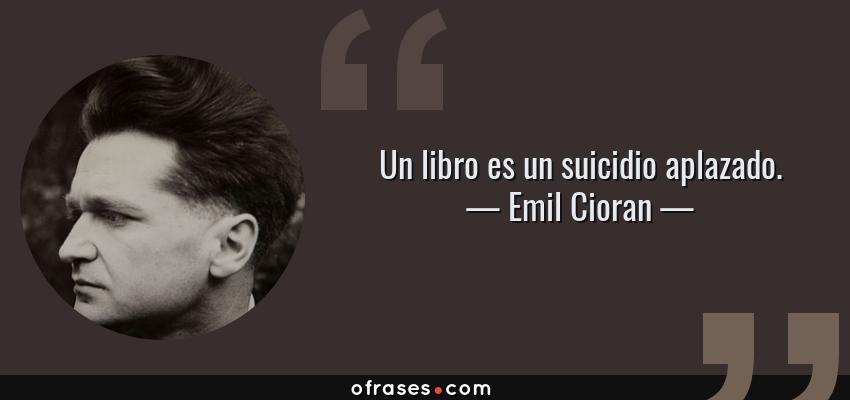Frases de Emil Cioran - Un libro es un suicidio aplazado.