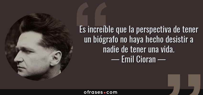 Frases de Emil Cioran - Es increíble que la perspectiva de tener un biógrafo no haya hecho desistir a nadie de tener una vida.