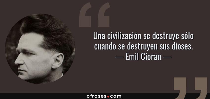 Frases de Emil Cioran - Una civilización se destruye sólo cuando se destruyen sus dioses.