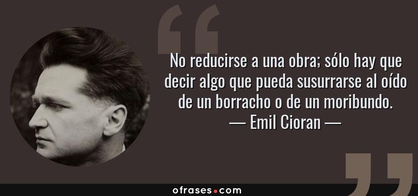 Frases de Emil Cioran - No reducirse a una obra; sólo hay que decir algo que pueda susurrarse al oído de un borracho o de un moribundo.