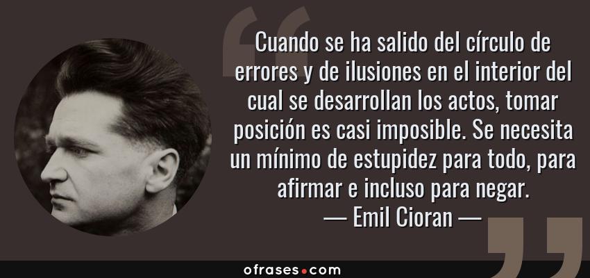 Frases de Emil Cioran - Cuando se ha salido del círculo de errores y de ilusiones en el interior del cual se desarrollan los actos, tomar posición es casi imposible. Se necesita un mínimo de estupidez para todo, para afirmar e incluso para negar.