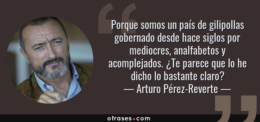 Frases de Arturo Pérez-Reverte - Porque somos un país de gilipollas gobernado desde hace siglos por mediocres, analfabetos y acomplejados. ¿Te parece que lo he dicho lo bastante claro?