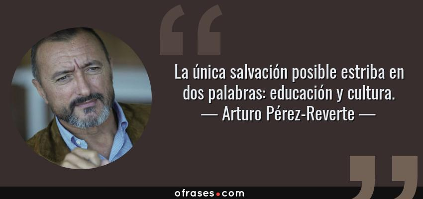 Frases de Arturo Pérez-Reverte - La única salvación posible estriba en dos palabras: educación y cultura.