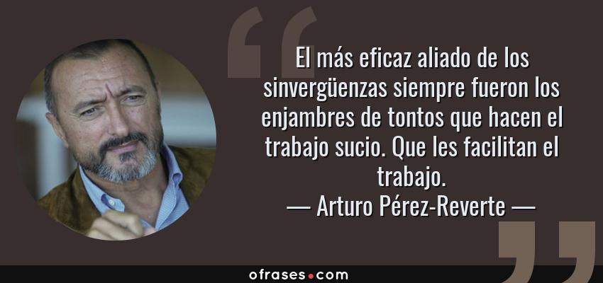 Frases de Arturo Pérez-Reverte - El más eficaz aliado de los sinvergüenzas siempre fueron los enjambres de tontos que hacen el trabajo sucio. Que les facilitan el trabajo.