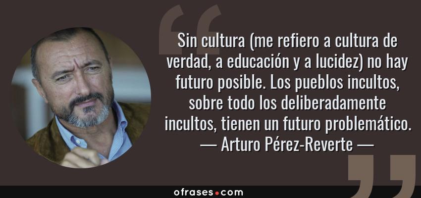 Frases de Arturo Pérez-Reverte - Sin cultura (me refiero a cultura de verdad, a educación y a lucidez) no hay futuro posible. Los pueblos incultos, sobre todo los deliberadamente incultos, tienen un futuro problemático.