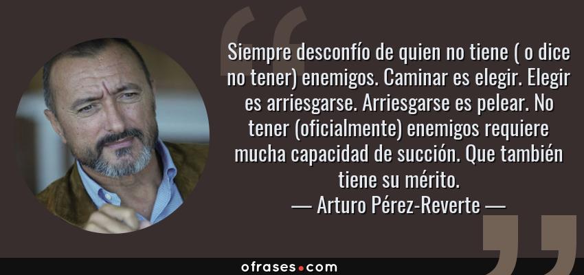 Frases de Arturo Pérez-Reverte - Siempre desconfío de quien no tiene ( o dice no tener) enemigos. Caminar es elegir. Elegir es arriesgarse. Arriesgarse es pelear. No tener (oficialmente) enemigos requiere mucha capacidad de succión. Que también tiene su mérito.