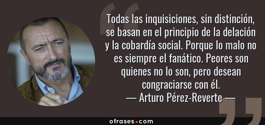 Frases de Arturo Pérez-Reverte - Todas las inquisiciones, sin distinción, se basan en el principio de la delación y la cobardía social. Porque lo malo no es siempre el fanático. Peores son quienes no lo son, pero desean congraciarse con él.