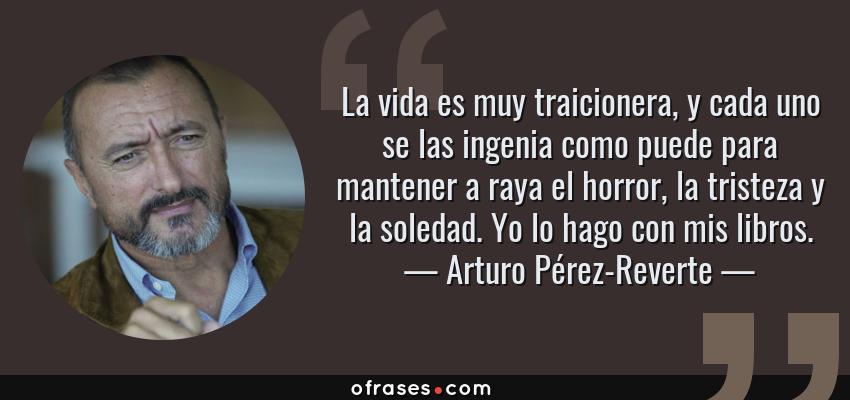 Frases de Arturo Pérez-Reverte - La vida es muy traicionera, y cada uno se las ingenia como puede para mantener a raya el horror, la tristeza y la soledad. Yo lo hago con mis libros.
