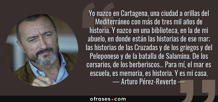 Frases de Arturo Pérez-Reverte - Yo nazco en Cartagena, una ciudad a orillas del Mediterráneo con más de tres mil años de historia. Y nazco en una biblioteca, en la de mi abuelo, en donde están las historias de ese mar; las historias de las Cruzadas y de los griegos y del Peloponeso y de la batalla de Salamina. De los corsarios, de los berberiscos... Para mí, el mar es escuela, es memoria, es historia. Y es mi casa.