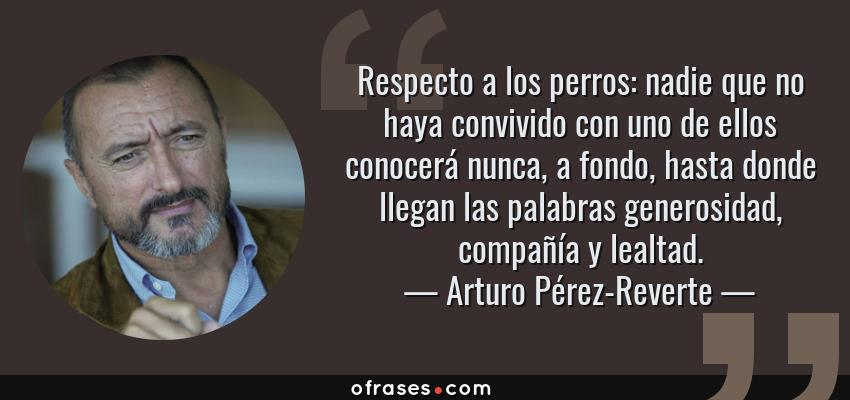 Frases de Arturo Pérez-Reverte - Respecto a los perros: nadie que no haya convivido con uno de ellos conocerá nunca, a fondo, hasta donde llegan las palabras generosidad, compañía y lealtad.