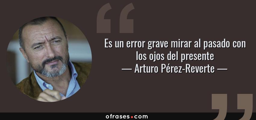 Frases de Arturo Pérez-Reverte - Es un error grave mirar al pasado con los ojos del presente