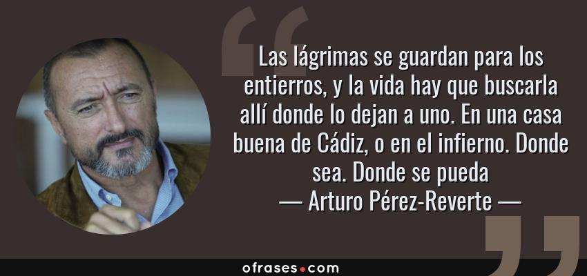 Frases de Arturo Pérez-Reverte - Las lágrimas se guardan para los entierros, y la vida hay que buscarla allí donde lo dejan a uno. En una casa buena de Cádiz, o en el infierno. Donde sea. Donde se pueda