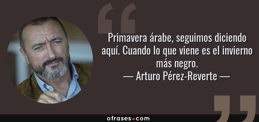 Frases de Arturo Pérez-Reverte - Primavera árabe, seguimos diciendo aquí. Cuando lo que viene es el invierno más negro.