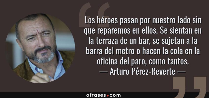 Frases de Arturo Pérez-Reverte - Los héroes pasan por nuestro lado sin que reparemos en ellos. Se sientan en la terraza de un bar, se sujetan a la barra del metro o hacen la cola en la oficina del paro, como tantos.