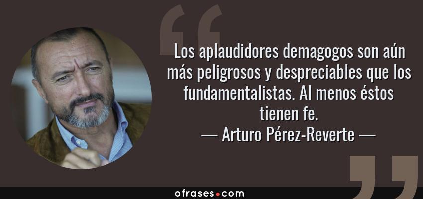 Frases de Arturo Pérez-Reverte - Los aplaudidores demagogos son aún más peligrosos y despreciables que los fundamentalistas. Al menos éstos tienen fe.