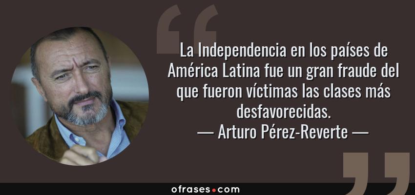 Frases de Arturo Pérez-Reverte - La Independencia en los países de América Latina fue un gran fraude del que fueron víctimas las clases más desfavorecidas.