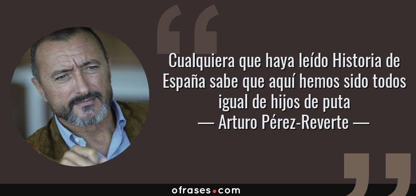 Frases de Arturo Pérez-Reverte - Cualquiera que haya leído Historia de España sabe que aquí hemos sido todos igual de hijos de puta