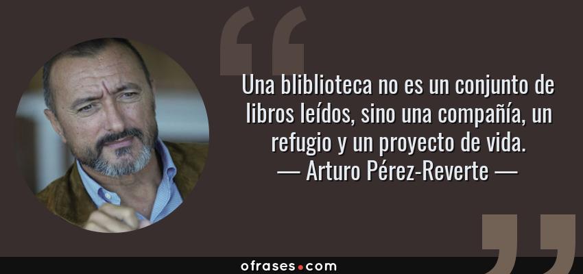 Frases de Arturo Pérez-Reverte - Una bliblioteca no es un conjunto de libros leídos, sino una compañía, un refugio y un proyecto de vida.