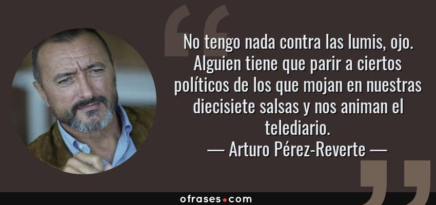 Frases de Arturo Pérez-Reverte - No tengo nada contra las lumis, ojo. Alguien tiene que parir a ciertos políticos de los que mojan en nuestras diecisiete salsas y nos animan el telediario.