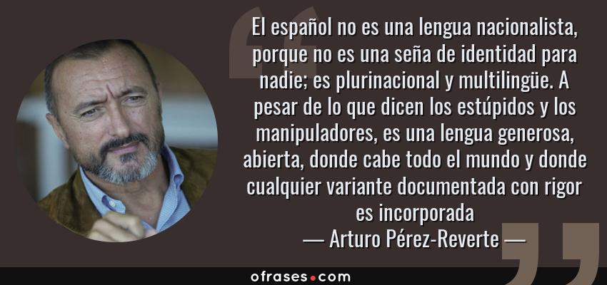 Frases de Arturo Pérez-Reverte - El español no es una lengua nacionalista, porque no es una seña de identidad para nadie; es plurinacional y multilingüe. A pesar de lo que dicen los estúpidos y los manipuladores, es una lengua generosa, abierta, donde cabe todo el mundo y donde cualquier variante documentada con rigor es incorporada