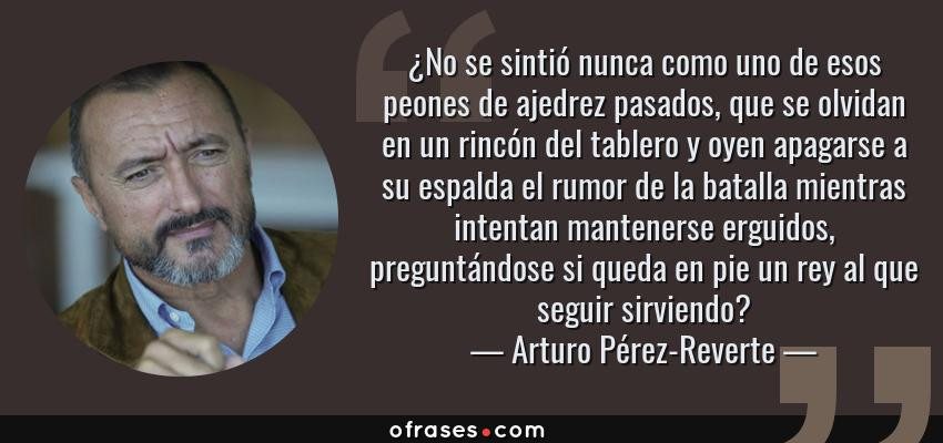 Frases de Arturo Pérez-Reverte - ¿No se sintió nunca como uno de esos peones de ajedrez pasados, que se olvidan en un rincón del tablero y oyen apagarse a su espalda el rumor de la batalla mientras intentan mantenerse erguidos, preguntándose si queda en pie un rey al que seguir sirviendo?