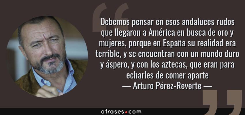 Frases de Arturo Pérez-Reverte - Debemos pensar en esos andaluces rudos que llegaron a América en busca de oro y mujeres, porque en España su realidad era terrible, y se encuentran con un mundo duro y áspero, y con los aztecas, que eran para echarles de comer aparte