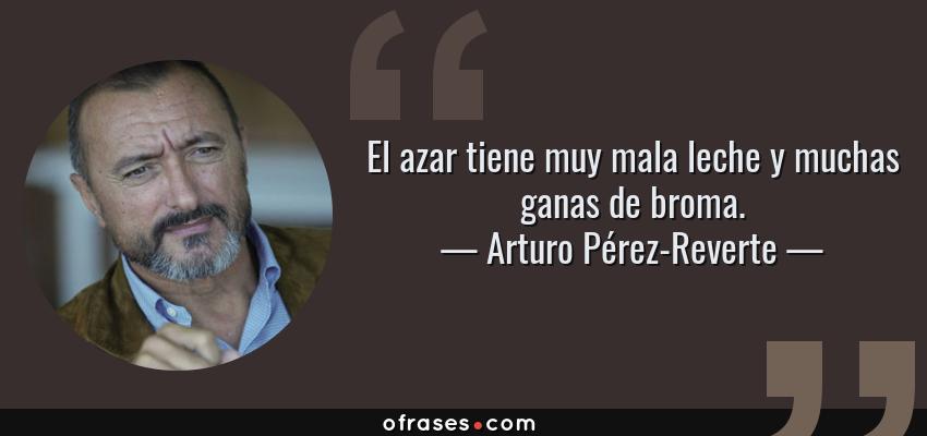 Frases de Arturo Pérez-Reverte - El azar tiene muy mala leche y muchas ganas de broma.
