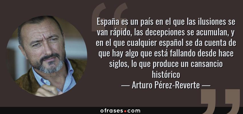 Frases de Arturo Pérez-Reverte - España es un país en el que las ilusiones se van rápido, las decepciones se acumulan, y en el que cualquier español se da cuenta de que hay algo que está fallando desde hace siglos, lo que produce un cansancio histórico