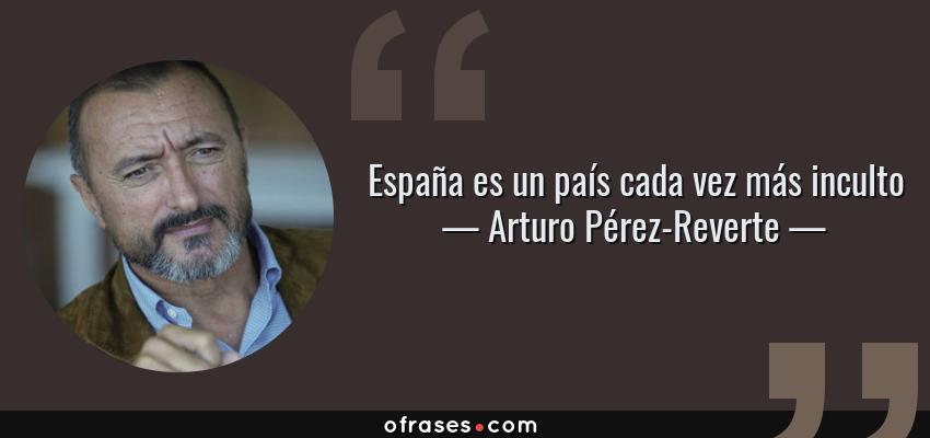 Frases de Arturo Pérez-Reverte - España es un país cada vez más inculto