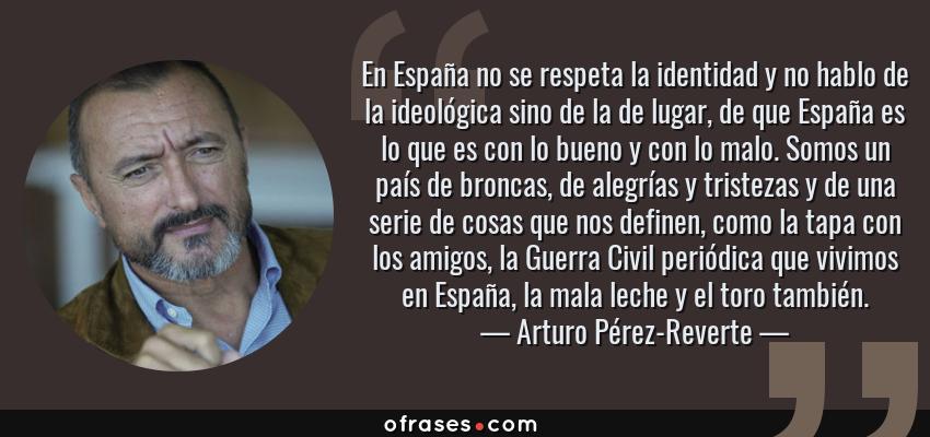 Frases de Arturo Pérez-Reverte - En España no se respeta la identidad y no hablo de la ideológica sino de la de lugar, de que España es lo que es con lo bueno y con lo malo. Somos un país de broncas, de alegrías y tristezas y de una serie de cosas que nos definen, como la tapa con los amigos, la Guerra Civil periódica que vivimos en España, la mala leche y el toro también.