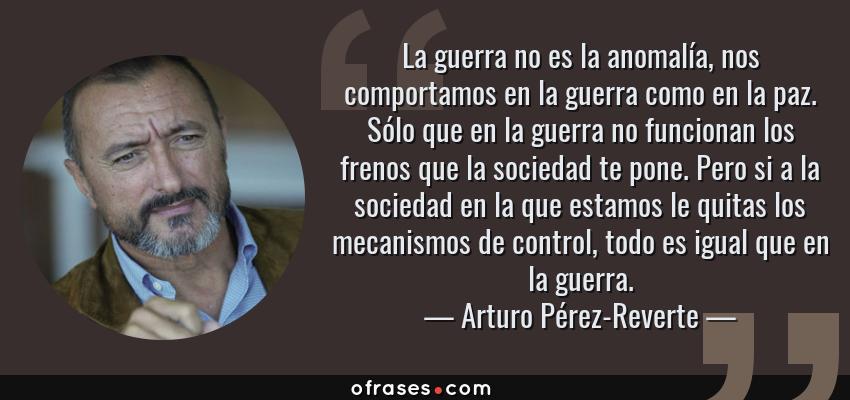 Frases de Arturo Pérez-Reverte - La guerra no es la anomalía, nos comportamos en la guerra como en la paz. Sólo que en la guerra no funcionan los frenos que la sociedad te pone. Pero si a la sociedad en la que estamos le quitas los mecanismos de control, todo es igual que en la guerra.
