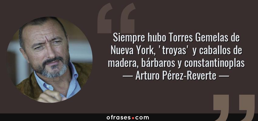 Frases de Arturo Pérez-Reverte - Siempre hubo Torres Gemelas de Nueva York, 'troyas' y caballos de madera, bárbaros y constantinoplas