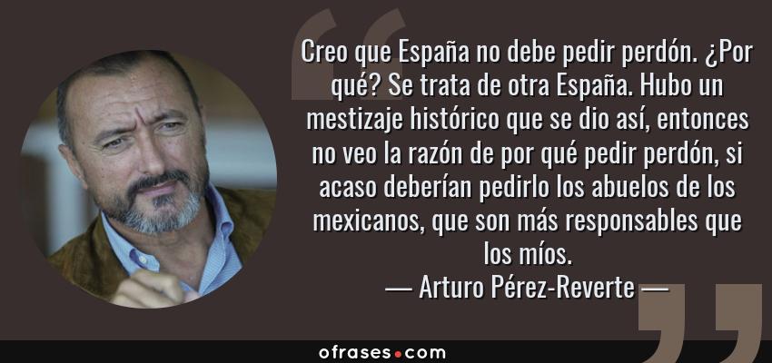 Frases de Arturo Pérez-Reverte - Creo que España no debe pedir perdón. ¿Por qué? Se trata de otra España. Hubo un mestizaje histórico que se dio así, entonces no veo la razón de por qué pedir perdón, si acaso deberían pedirlo los abuelos de los mexicanos, que son más responsables que los míos.