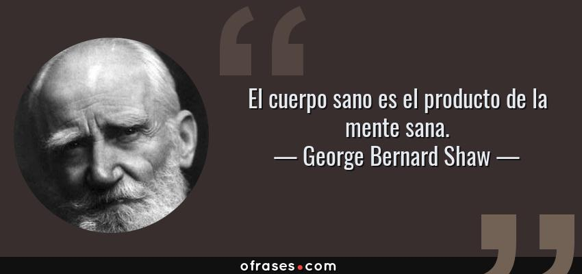 Frases de George Bernard Shaw - El cuerpo sano es el producto de la mente sana.