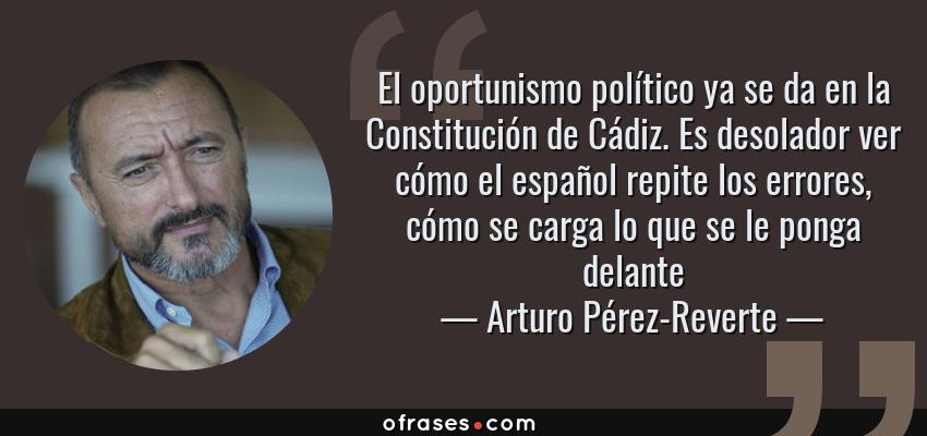 Frases de Arturo Pérez-Reverte - El oportunismo político ya se da en la Constitución de Cádiz. Es desolador ver cómo el español repite los errores, cómo se carga lo que se le ponga delante