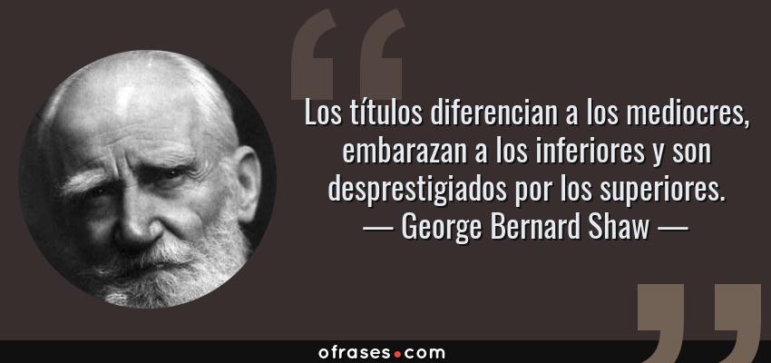 Frases de George Bernard Shaw - Los títulos diferencian a los mediocres, embarazan a los inferiores y son desprestigiados por los superiores.