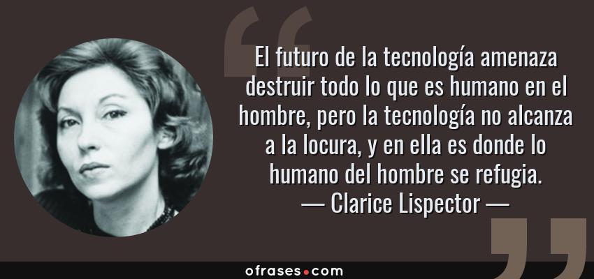 Frases de Clarice Lispector - El futuro de la tecnología amenaza destruir todo lo que es humano en el hombre, pero la tecnología no alcanza a la locura, y en ella es donde lo humano del hombre se refugia.