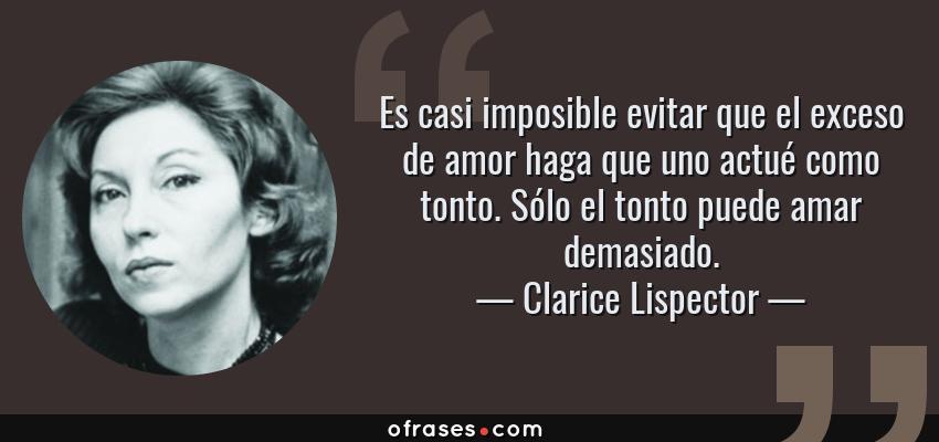 Frases de Clarice Lispector - Es casi imposible evitar que el exceso de amor haga que uno actué como tonto. Sólo el tonto puede amar demasiado.