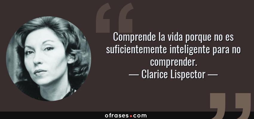 Frases de Clarice Lispector - Comprende la vida porque no es suficientemente inteligente para no comprender.